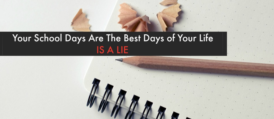 School days are the best days of your life is a lie
