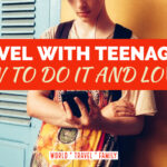 How To Travel With Teenagers - And Love It!